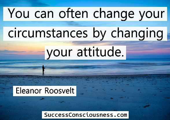You Cannot Always Change Situations, but You Can Change Your Attitude